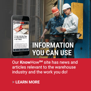 INFORMATION YOU CAN USE | Our KnowHow℠  site has news and articles relevant to the warehouse industry and the work you do ! | LEARN MORE