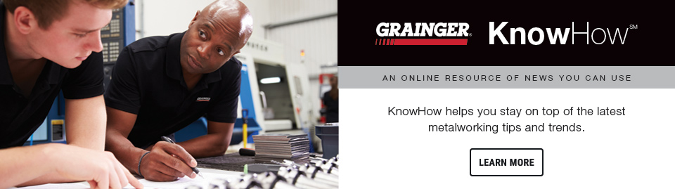 Grainger KnowHow has metalworking news, tips and trends.